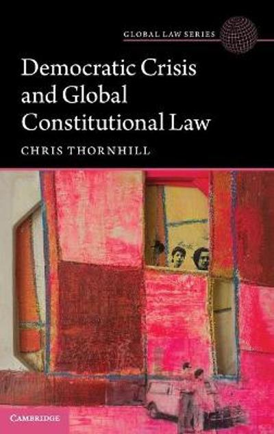 Democratic Crisis and Global Constitutional Law - Christopher Thornhill