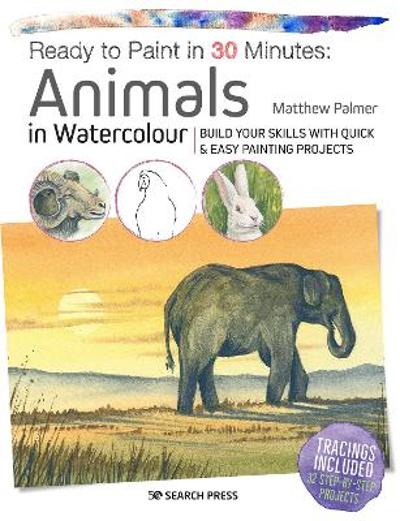 Ready to Paint in 30 Minutes: Animals in Watercolour - Matthew Palmer