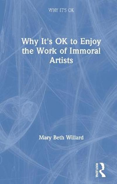 Why It's OK to Enjoy the Work of Immoral Artists - Mary Beth Willard