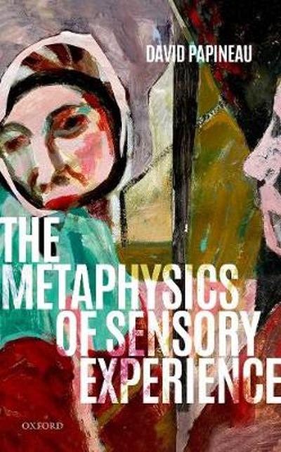 The Metaphysics of Sensory Experience - David Papineau