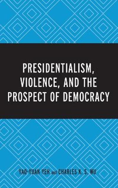 Presidentialism, Violence, and the Prospect of Democracy - Yao-Yuan Yeh
