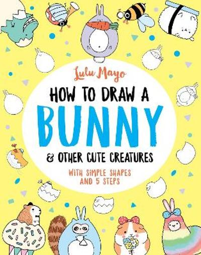 How to Draw a Bunny and other Cute Creatures - Lulu Mayo
