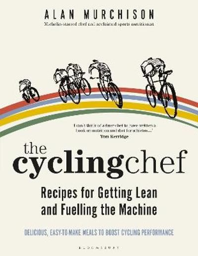 The Cycling Chef: Recipes for Getting Lean and Fuelling the Machine - Alan Murchison