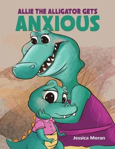 Allie the Alligator Gets Anxious - Jessica Moran