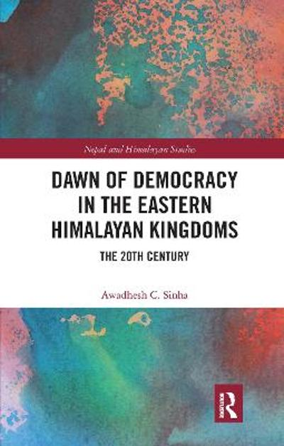 Dawn of Democracy in the Eastern Himalayan Kingdoms - Awadhesh C. Sinha