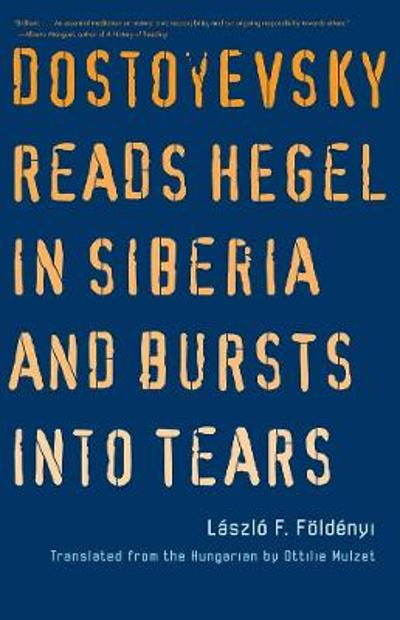 Dostoyevsky Reads Hegel in Siberia and Bursts into Tears - Laszlo F. Foldenyi
