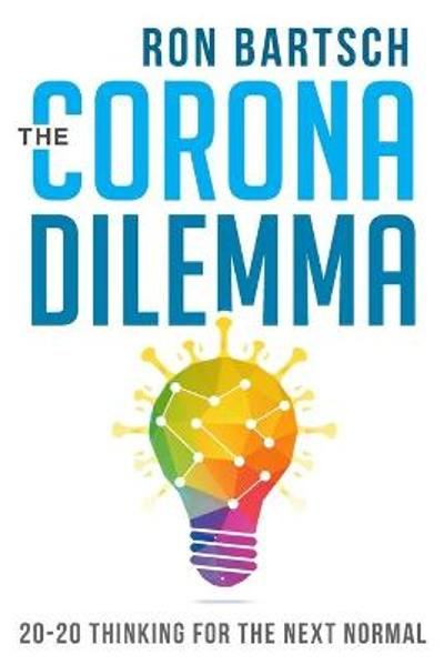 Corona Dilemma: 20-20 Thinking for the Next Normal - Ron Bartsch