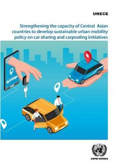 Strengthening the capacity of central Asian countries to develop sustainable urban mobility policy on car sharing and carpooling initiatives - United Nations: Economic Commission for Europe