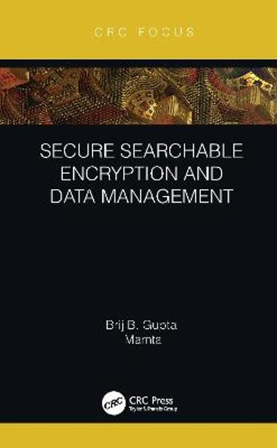 Secure Searchable Encryption and Data Management - Brij B. Gupta