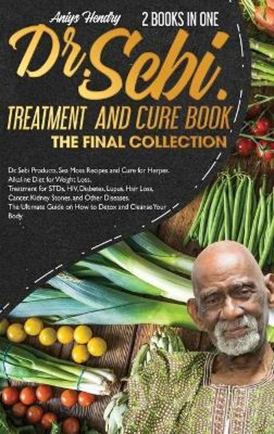 Dr. Sebi's Treatments the Final Collection - Aniys Hendry
