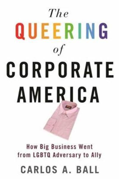 The Queering of Corporate America - Carlos A. Ball