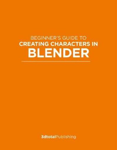Beginner's Guide to Creating Characters in Blender - 3dtotal Publishing