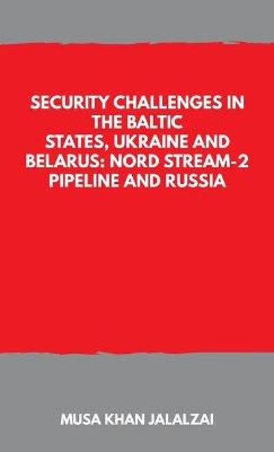 Security Challenges in the Baltic States, Ukraine and Belarus: Nord Stream-2 Pipeline and Russia - Musa Khan Jalalzai