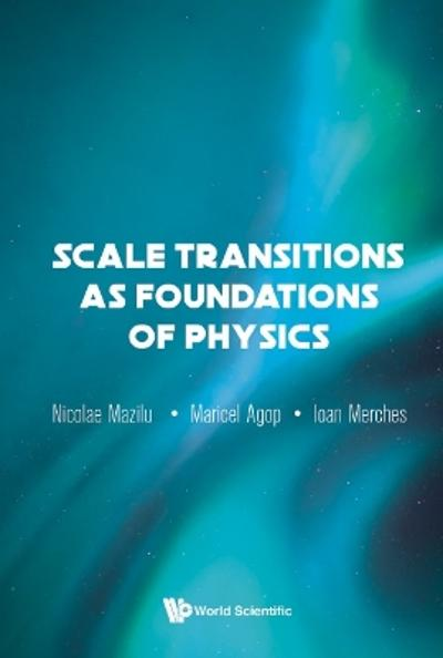Scale Transitions As Foundations Of Physics - Ioan Merches
