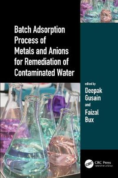 Batch Adsorption Process of Metals and Anions for Remediation of Contaminated Water - Deepak Gusain