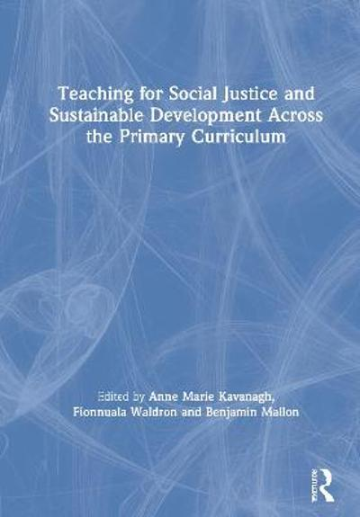 Teaching for Social Justice and Sustainable Development Across the Primary Curriculum - Anne Marie Kavanagh