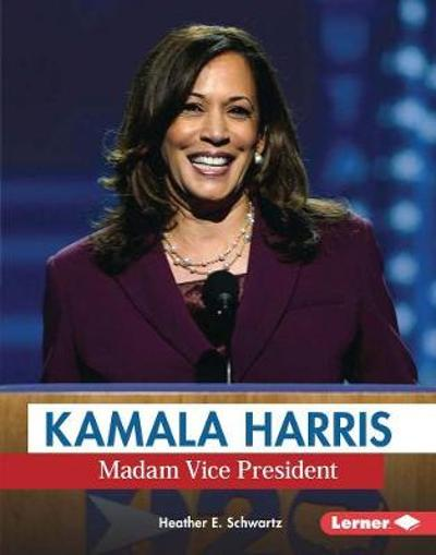 Kamala Harris: Madam Vice President - Heather E. Schwartz
