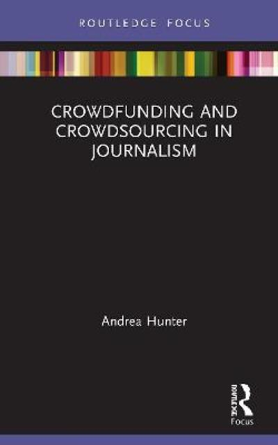 Crowdfunding and Crowdsourcing in Journalism - Andrea Hunter