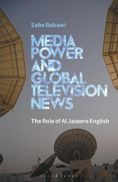 Media Power and Global Television News - Saba Bebawi