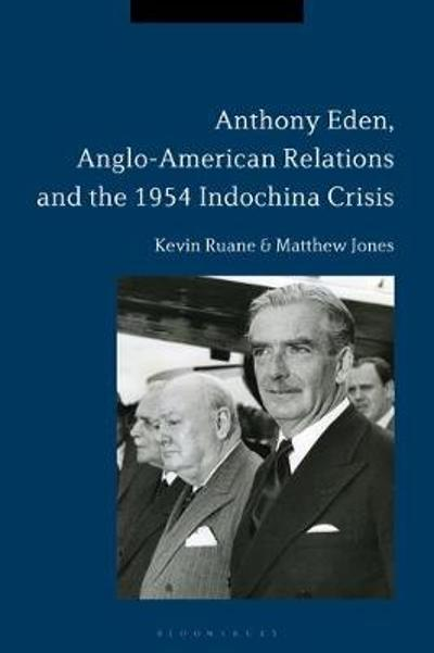 Anthony Eden, Anglo-American Relations and the 1954 Indochina Crisis - Kevin Ruane