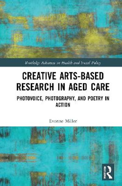 Creative Arts-Based Research in Aged Care - Evonne Miller