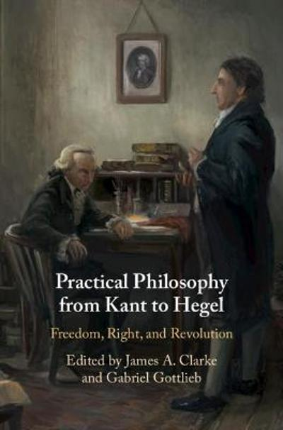 Practical Philosophy from Kant to Hegel - James A. Clarke