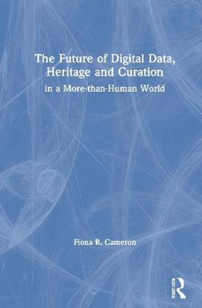 The Future of Digital Data, Heritage and Curation - Fiona R. Cameron