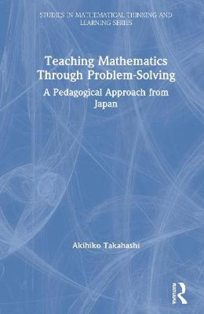 Teaching Mathematics Through Problem-Solving - Akihiko Takahashi