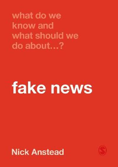 What Do We Know and What Should We Do About Fake News? - Nick Anstead