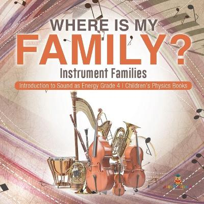 Where Is My Family? Instrument Families Introduction to Sound as Energy Grade 4 Children's Physics Books - Baby Professor
