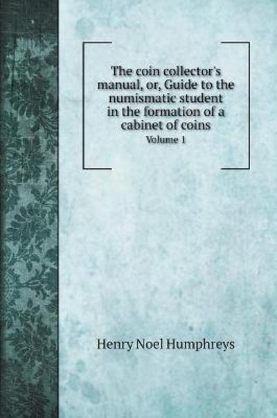 The coin collector's manual, or, Guide to the numismatic student in the formation of a cabinet of coins - Henry Noel Humphreys