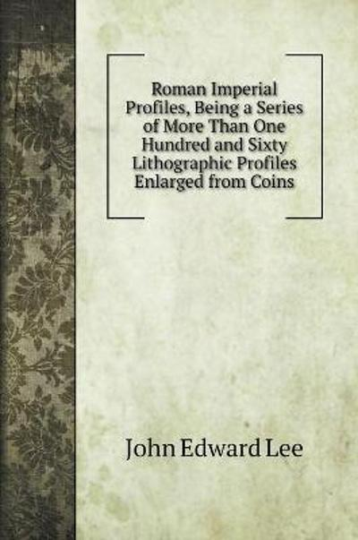 Roman Imperial Profiles, Being a Series of More Than One Hundred and Sixty Lithographic Profiles Enlarged from Coins - John Edward Lee