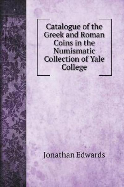 Catalogue of the Greek and Roman Coins in the Numismatic Collection of Yale College - Jonathan Edwards