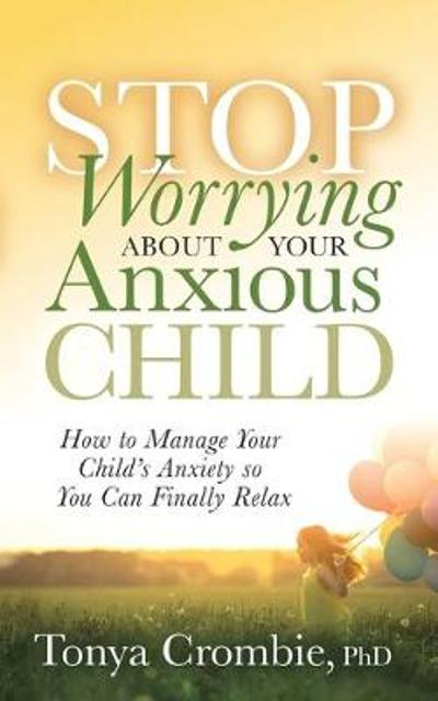 Stop Worrying About Your Anxious Child - Tonya Crombie