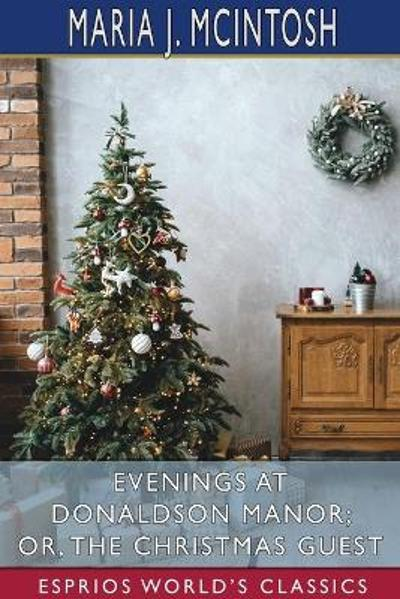 Evenings at Donaldson Manor; or, The Christmas Guest (Esprios Classics) - Maria J McIntosh