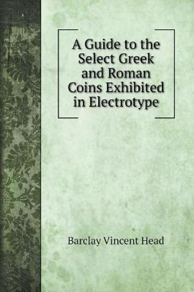 A Guide to the Select Greek and Roman Coins Exhibited in Electrotype - Barclay Vincent Head