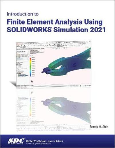 Introduction to Finite Element Analysis Using SOLIDWORKS Simulation 2021 - Randy H. Shih