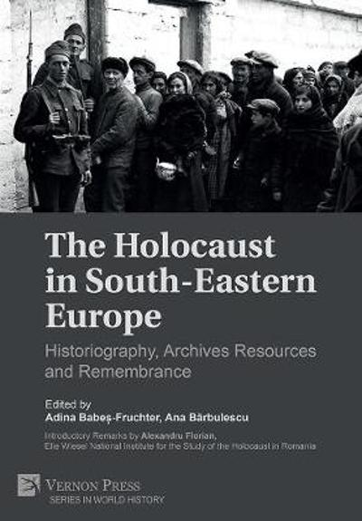 The Holocaust in South-Eastern Europe: Historiography, Archives Resources and Remembrance - Adina Babes-Fruchter