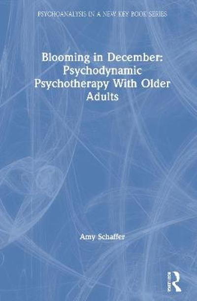 Blooming in December: Psychodynamic Psychotherapy With Older Adults - Amy Schaffer
