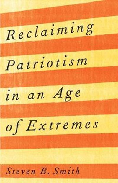Reclaiming Patriotism in an Age of Extremes - Steven B. Smith