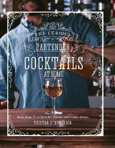 The Curious Bartender: Cocktails At Home - Tristan Stephenson
