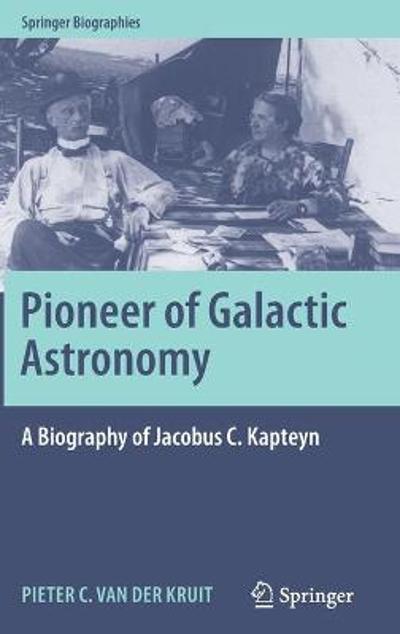Pioneer of Galactic Astronomy: A Biography of Jacobus C. Kapteyn - Pieter C Van Der Kruit