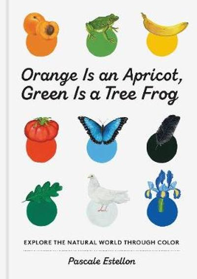 Orange Is an Apricot, Green Is a Tree Frog - Pascale Estellon