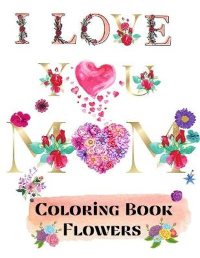 I love you mom coloring book flowers - Over The Rainbow Publishing