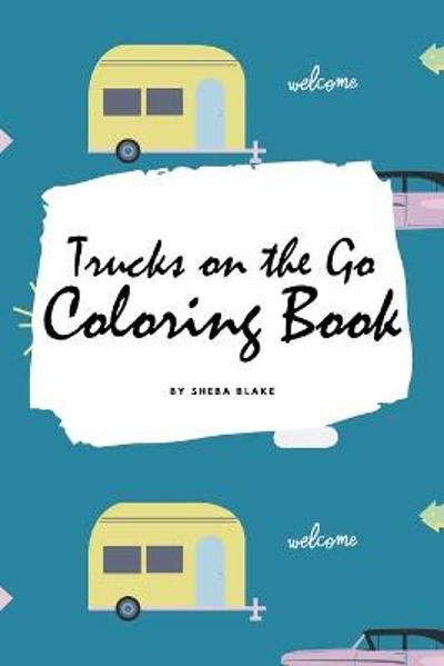 Trucks on the Go Coloring Book for Children (6x9 Coloring Book / Activity Book) - Sheba Blake