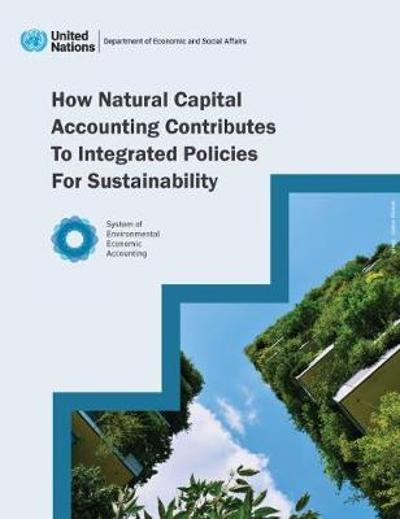 How Natural Capital Accounting Contributes to Integrated Policies for Sustainability - United Nations Department for Economic and Social Affairs