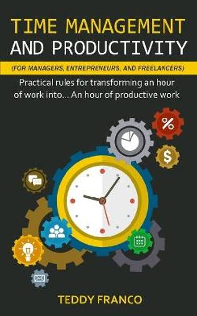 Time Management and Productivity (for Managers, Entrepreneurs and Freelancers) - Teddy Franco