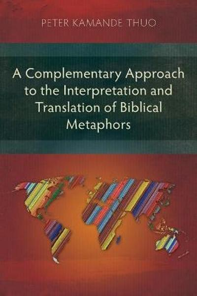 A Complementary Approach to the Interpretation and Translation of Biblical Metaphors - Peter Kamande Thuo