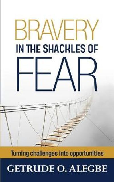 Bravery In The Shackles Of Fear - Getrude O Alegbe
