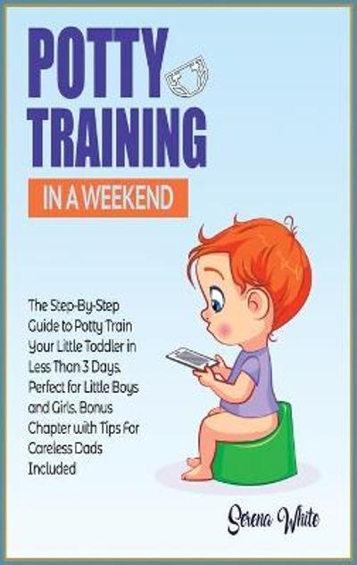Potty Training in A Weekend - Serena White